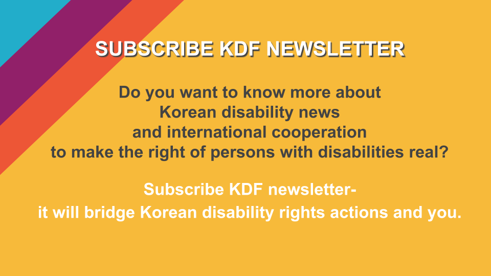 SUBSCRIBE KDF NEWSLETTER Do you want to know more about  Korean disability news  and international cooperation  to make the right of persons with disabilities real? Subscribe KDF newsletter-it will bridge Korean disability rights actions and you.